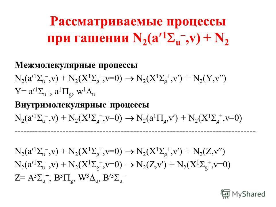 Рассматриваемые процессы при гашении N 2 (a 1 u,v) + N 2 Межмолекулярные процессы N 2 (a 1 u,v) + N 2 (X 1 g +,v=0) N 2 (X 1 g +,v ) + N 2 (Y,v ) Y= a 1 u, a 1 g, w 1 u Внутримолекулярные процессы N 2 (a 1 u,v) + N 2 (X 1 g +,v=0) N 2 (a 1 g,v ) + N