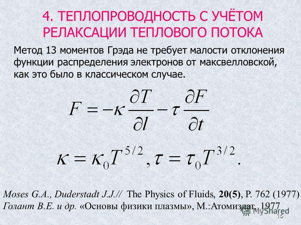 15 4. ТЕПЛОПРОВОДНОСТЬ С УЧЁТОМ РЕЛАКСАЦИИ ТЕПЛОВОГО ПОТОКА Moses G.A., Duderstadt J.J.// The Physics of Fluids, 20(5), P. 762 (1977) Голант В.Е. и др. «Основы физики плазмы», М.:Атомиздат, 1977 Метод 13 моментов Грэда не требует малости отклонения ф