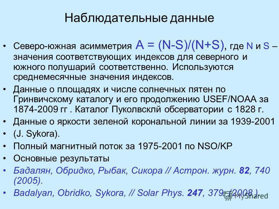 Наблюдательные данные Северо-южная асимметрия A = (N-S)/(N+S), где N и S – значения соответствующих индексов для северного и южного полушарий соответственно. Используются среднемесячные значения индексов. Данные о площадях и числе солнечных пятен по