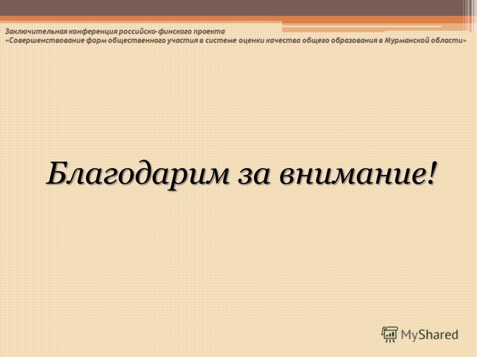 Благодарим за внимание! Заключительная конференция российско-финского проекта «Совершенствование форм общественного участия в системе оценки качества общего образования в Мурманской области»