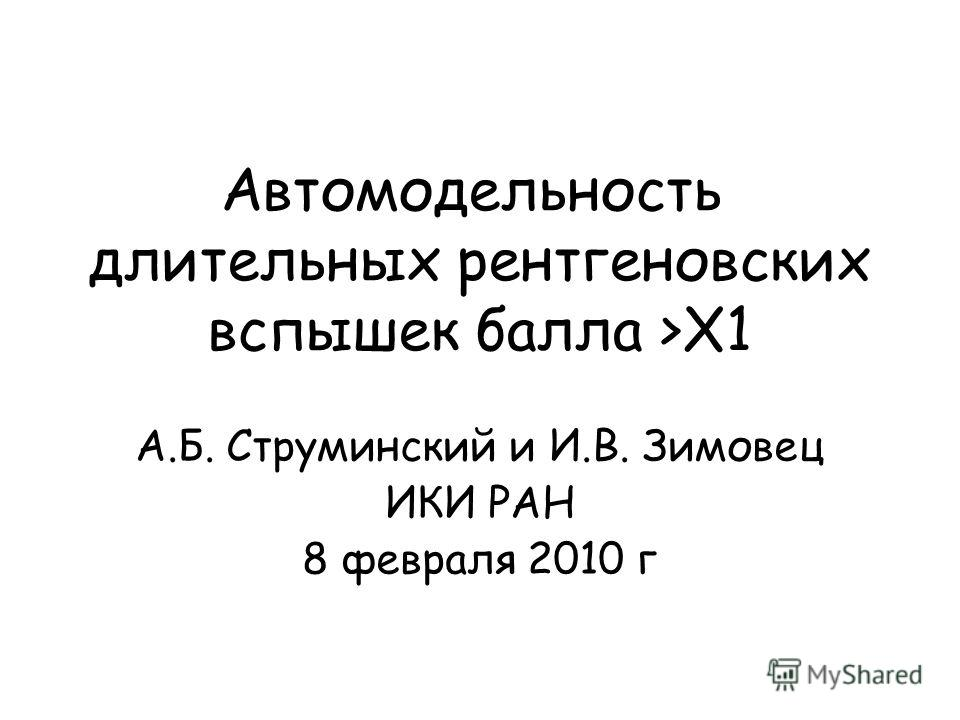 Автомодельность длительных рентгеновских вспышек балла >X1 А.Б. Струминский и И.В. Зимовец ИКИ РАН 8 февраля 2010 г