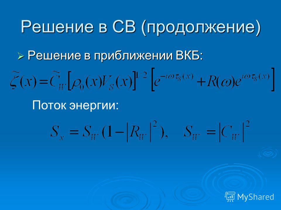 Решение в СВ (продолжение) Решение в приближении ВКБ: Решение в приближении ВКБ: Поток энергии:
