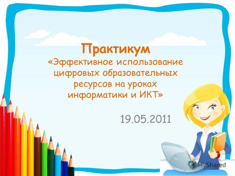 Практикум «Эффективное использование цифровых образовательных ресурсов на уроках информатики и ИКТ» 19.05.2011