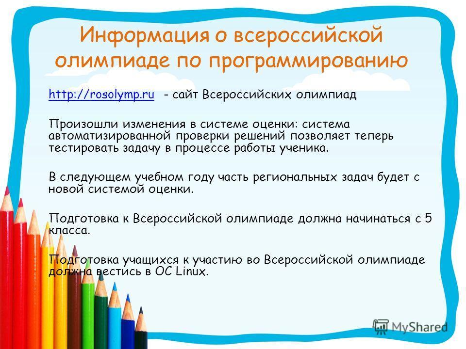 Информация о всероссийской олимпиаде по программированию http://rosolymp.ruhttp://rosolymp.ru - сайт Всероссийских олимпиад Произошли изменения в системе оценки: система автоматизированной проверки решений позволяет теперь тестировать задачу в процес