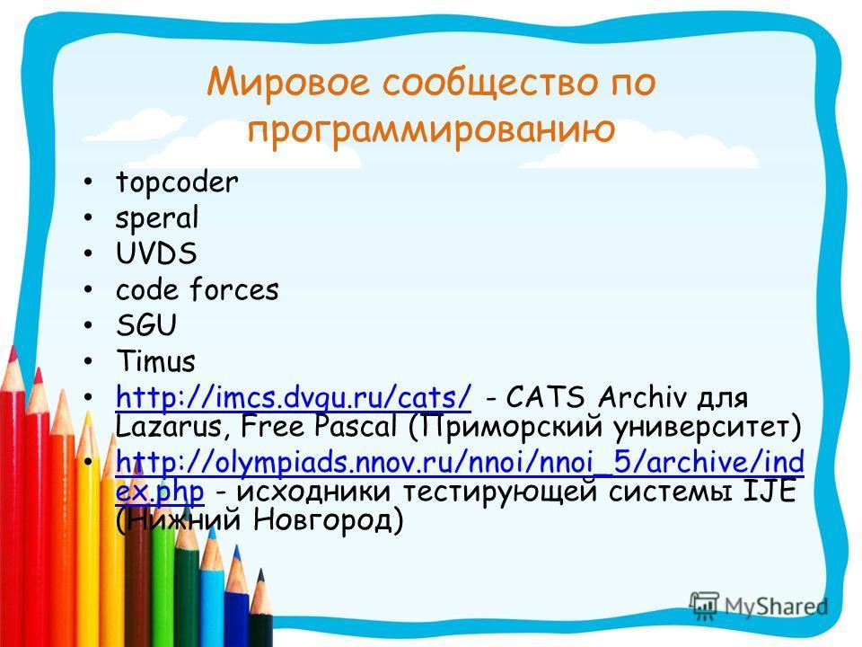 Мировое сообщество по программированию topcoder speral UVDS code forces SGU Timus http://imcs.dvgu.ru/cats/ - CATS Archiv для Lazarus, Free Pascal (Приморский университет) http://imcs.dvgu.ru/cats/ http://olympiads.nnov.ru/nnoi/nnoi_5/archive/ind ex.