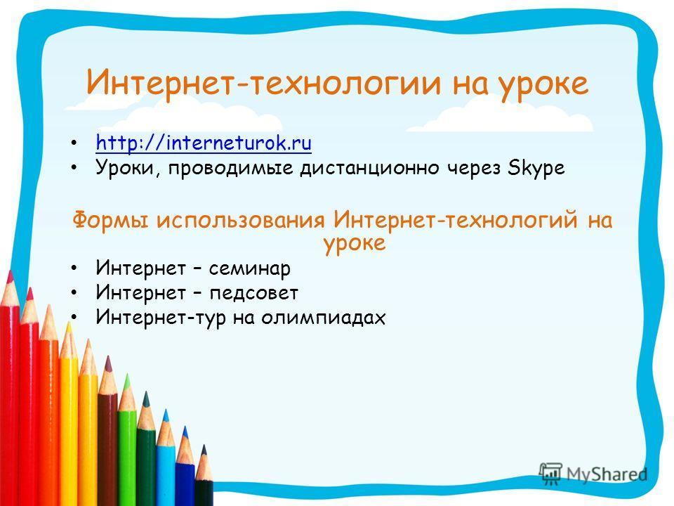 Интернет-технологии на уроке http://interneturok.ru Уроки, проводимые дистанционно через Skype Формы использования Интернет-технологий на уроке Интернет – семинар Интернет – педсовет Интернет-тур на олимпиадах