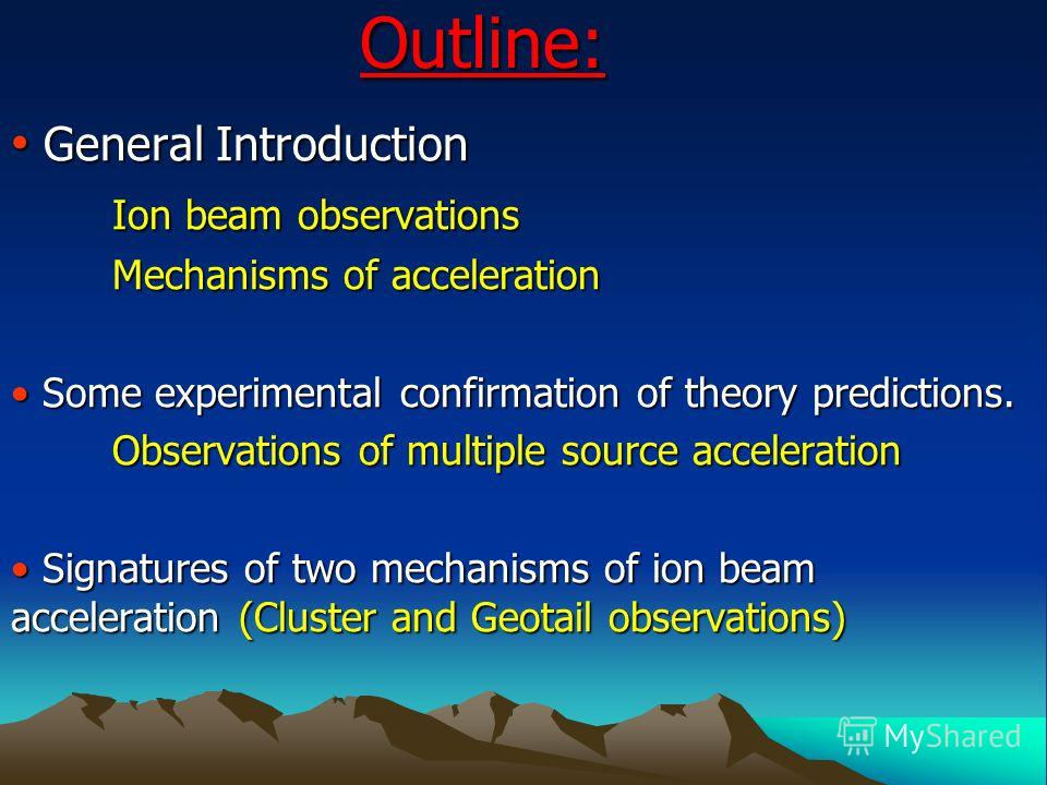 Outline: General Introduction General Introduction Ion beam observations Ion beam observations Mechanisms of acceleration Mechanisms of acceleration Some experimental confirmation of theory predictions. Some experimental confirmation of theory predic