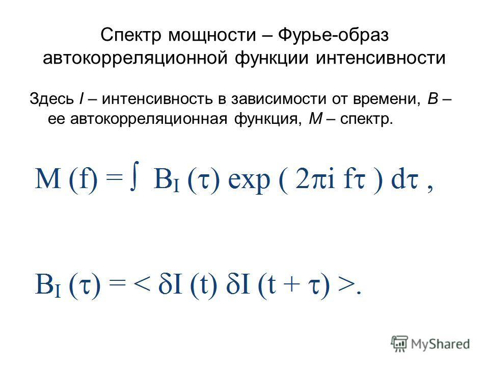 Спектр мощности – Фурье-образ автокорреляционной функции интенсивности Здесь I – интенсивность в зависимости от времени, В – ее автокорреляционная функция, М – спектр.