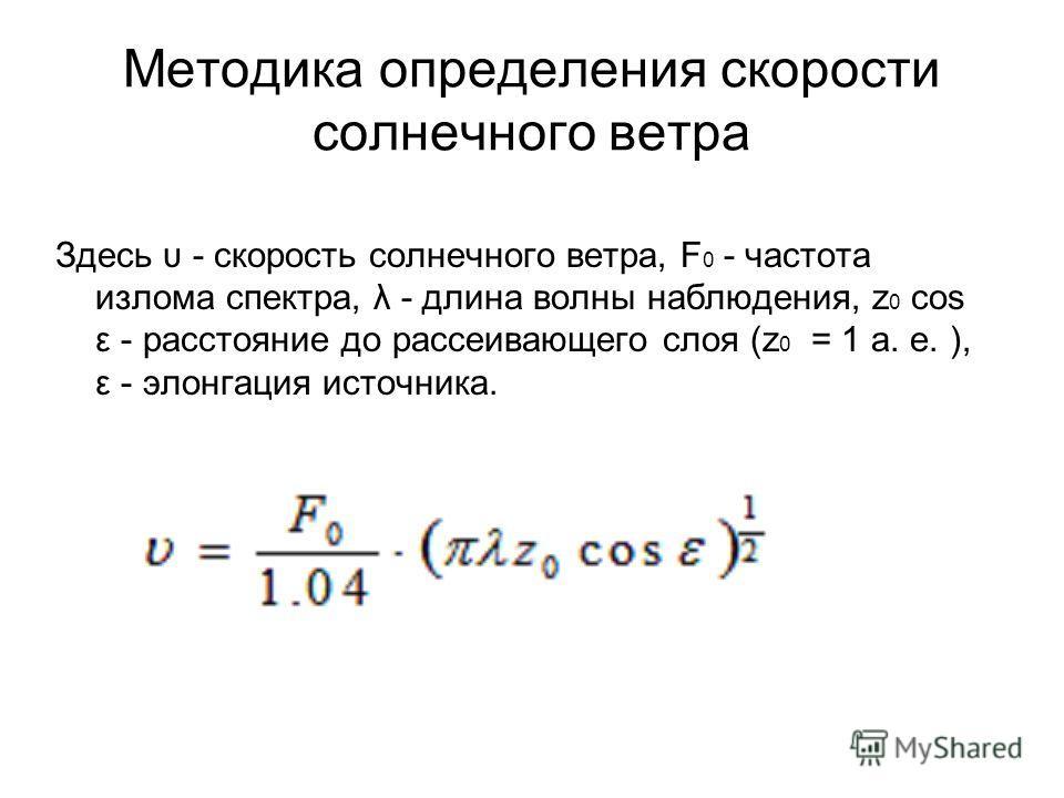 Методика определения скорости солнечного ветра Здесь υ - скорость солнечного ветра, F 0 - частота излома спектра, λ - длина волны наблюдения, z 0 cos ε - расстояние до рассеивающего слоя (z 0 = 1 а. е. ), ε - элонгация источника.