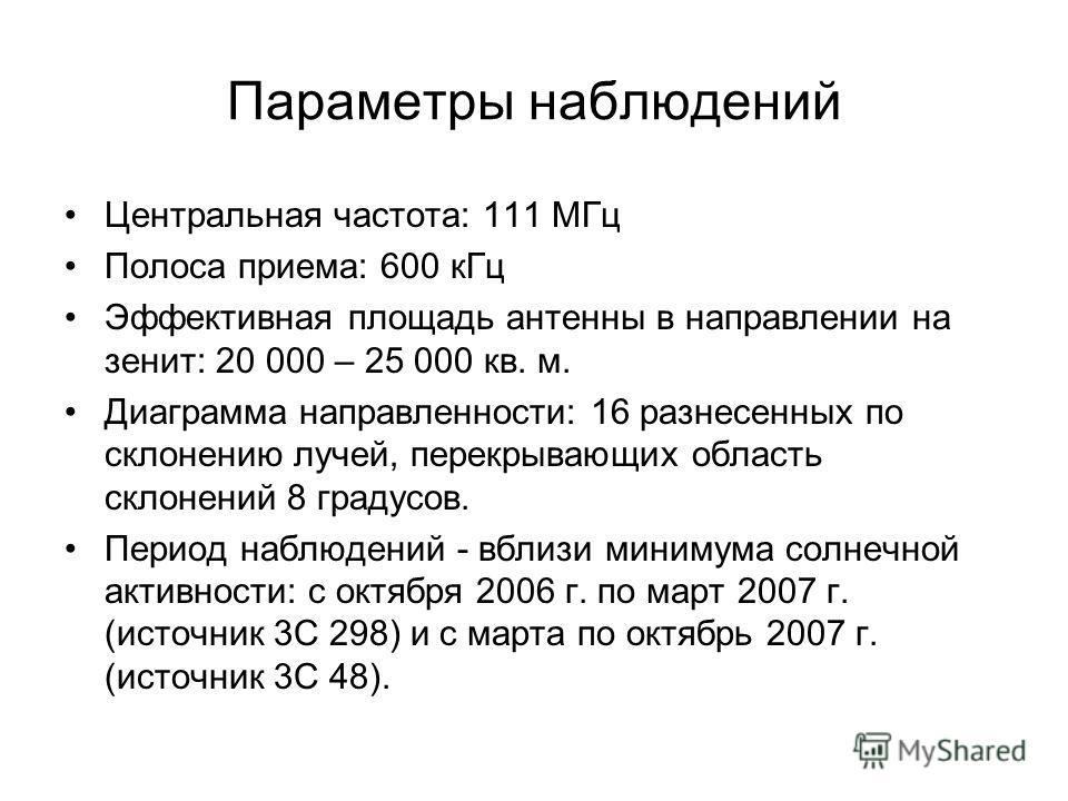 Параметры наблюдений Центральная частота: 111 МГц Полоса приема: 600 кГц Эффективная площадь антенны в направлении на зенит: 20 000 – 25 000 кв. м. Диаграмма направленности: 16 разнесенных по склонению лучей, перекрывающих область склонений 8 градусо