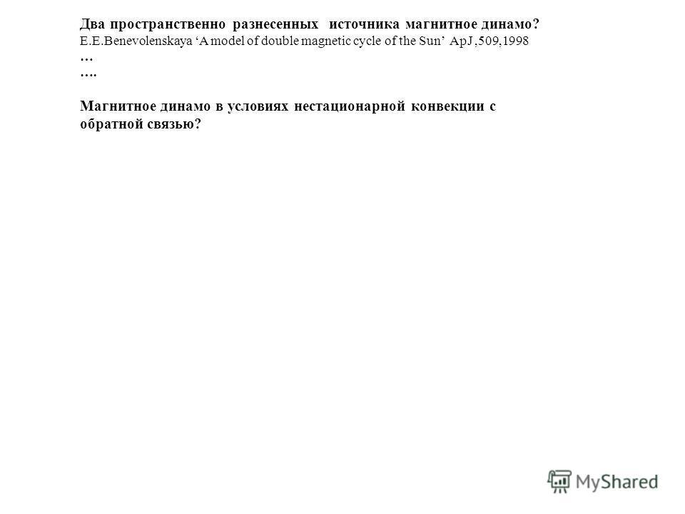 Два пространственно разнесенных источника магнитное динамо? E.E.Benevolenskaya A model of double magnetic cycle of the Sun ApJ,509,1998 … …. Магнитное динамо в условиях нестационарной конвекции с обратной связью?