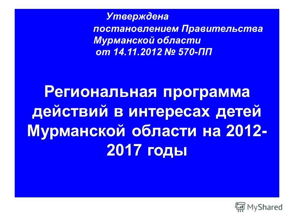 Утверждена постановлением Правительства Мурманской области от 14.11.2012 570-ПП Региональная программа действий в интересах детей Мурманской области на 2012- 2017 годы