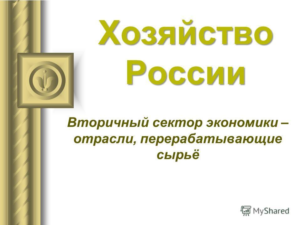 Хозяйство России Вторичный сектор экономики – отрасли, перерабатывающие сырьё
