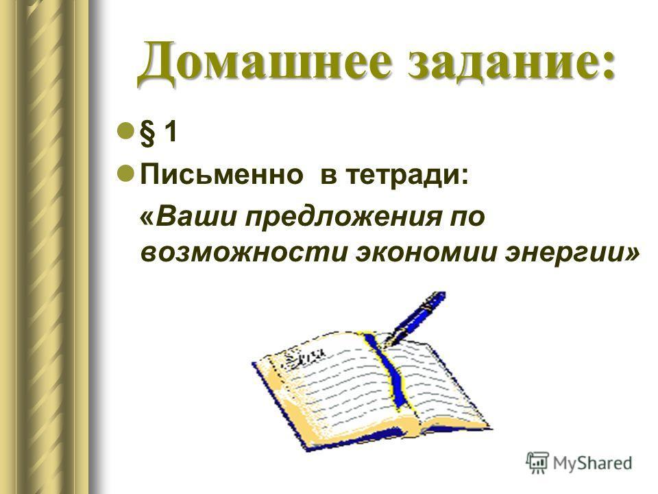 Домашнее задание: § 1 Письменно в тетради: «Ваши предложения по возможности экономии энергии»