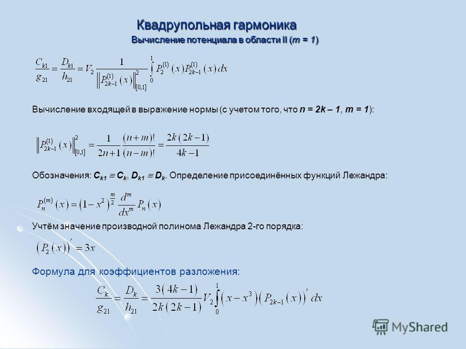 Квадрупольная гармоника Вычисление потенциала в области II (m = 1) Вычисление входящей в выражение нормы (с учетом того, что n = 2k – 1, m = 1): Обозначения: C k1 C k, D k1 D k. Определение присоединённых функций Лежандра: Учтём значение производной