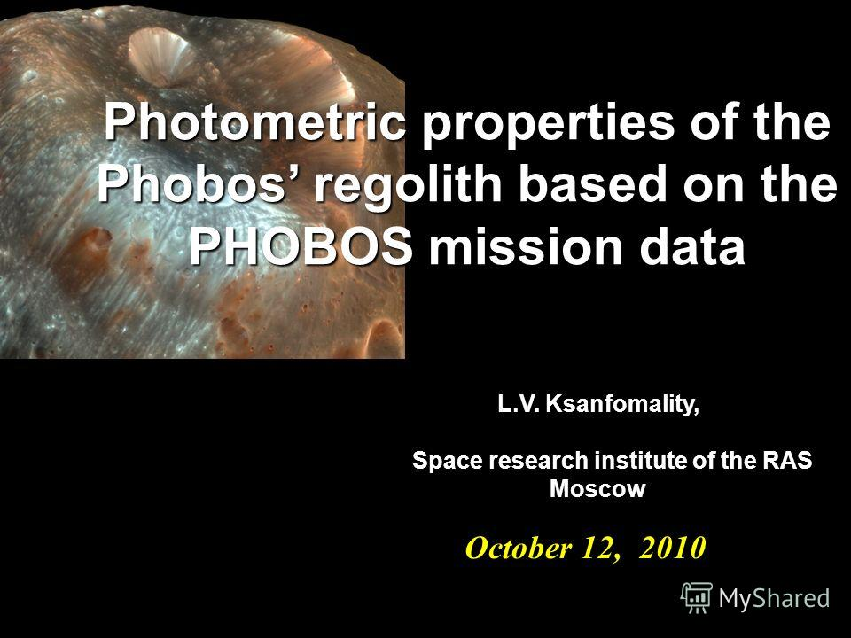 October 12, 2010 October 12, 2010 Photometric properties of the Phobos regolith based on the PHOBOS mission data L.V. Ksanfomality, Space research institute of the RAS Space research institute of the RAS Moscow Moscow