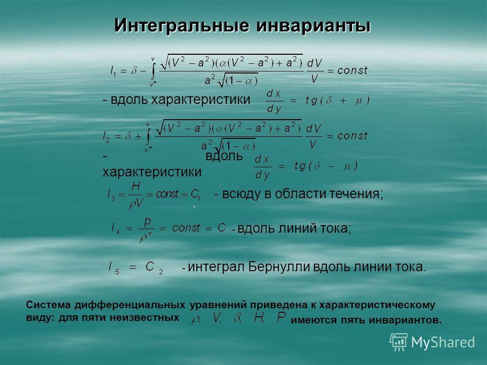 Интегральные инварианты - вдоль характеристики. - всюду в области течения; - вдоль линий тока; - интеграл Бернулли вдоль линии тока. Система дифференциальных уравнений приведена к характеристическому виду: для пяти неизвестных имеются пять инварианто