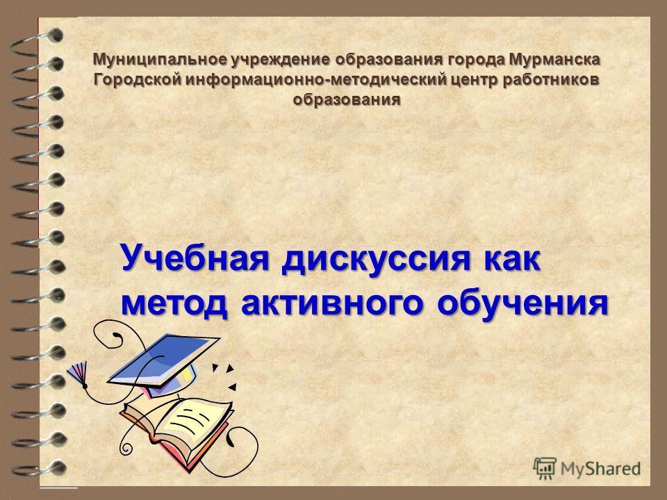 Учебная дискуссия как метод активного обучения Муниципальное учреждение образования города Мурманска Городской информационно-методический центр работников образования
