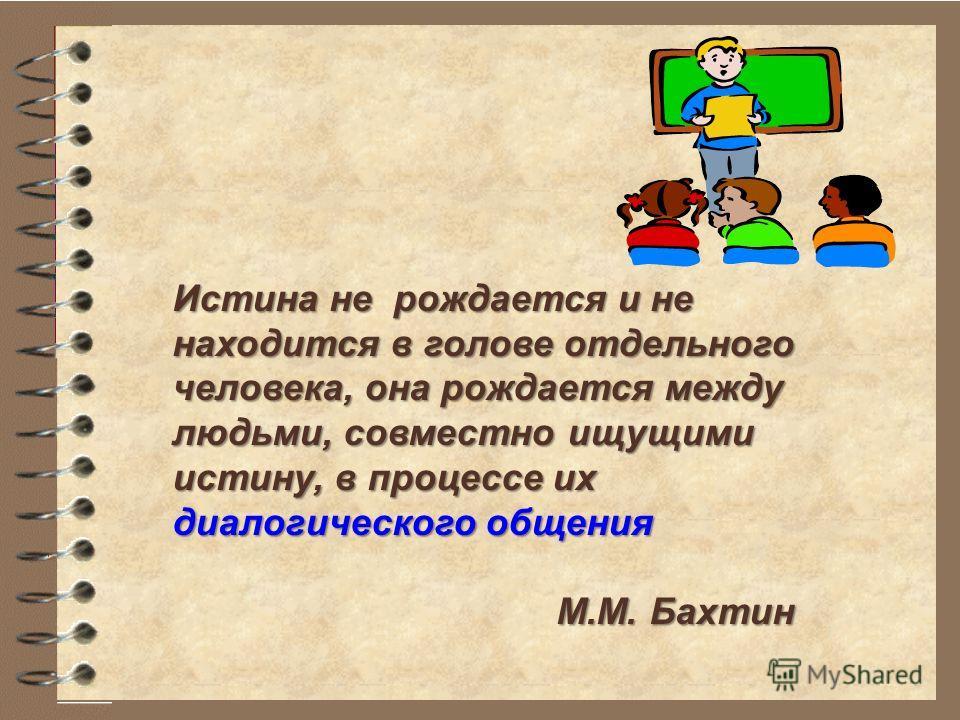 Истина не рождается и не находится в голове отдельного человека, она рождается между людьми, совместно ищущими истину, в процессе их диалогического общения М.М. Бахтин