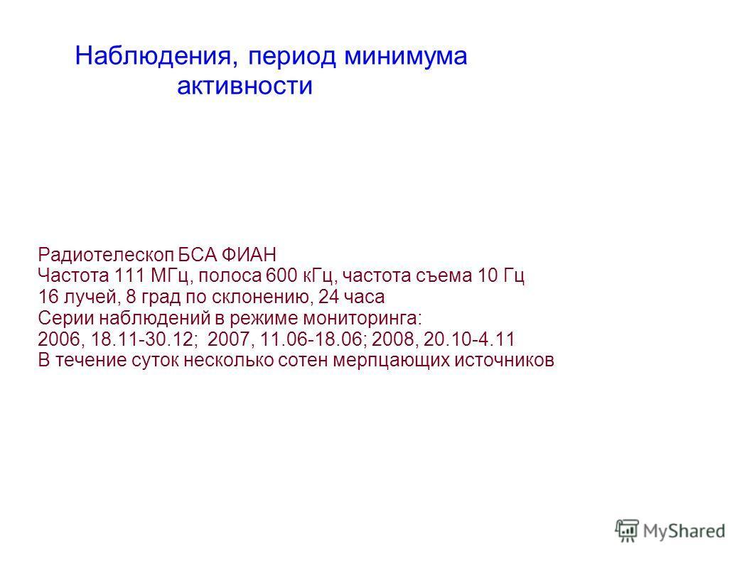 Радиотелескоп БСА ФИАН Частота 111 МГц, полоса 600 кГц, частота съема 10 Гц 16 лучей, 8 град по склонению, 24 часа Серии наблюдений в режиме мониторинга: 2006, 18.11-30.12; 2007, 11.06-18.06; 2008, 20.10-4.11 В течение суток несколько сотен мерпцающи