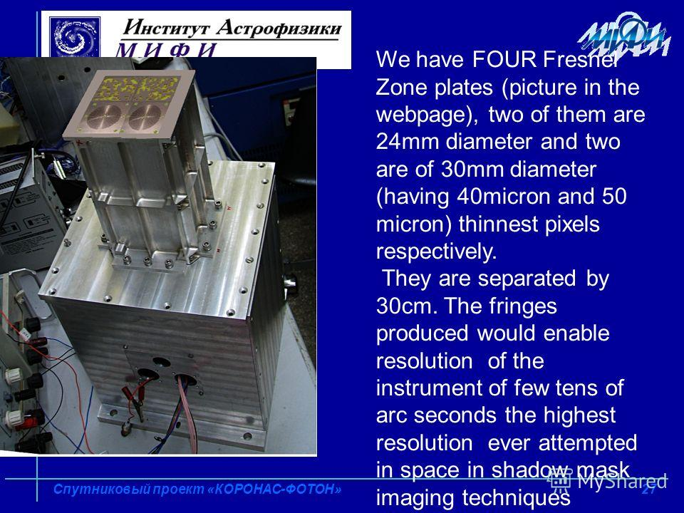 27 Спутниковый проект «КОРОНАС-ФОТОН» We have FOUR Fresnel Zone plates (picture in the webpage), two of them are 24mm diameter and two are of 30mm diameter (having 40micron and 50 micron) thinnest pixels respectively. They are separated by 30cm. The