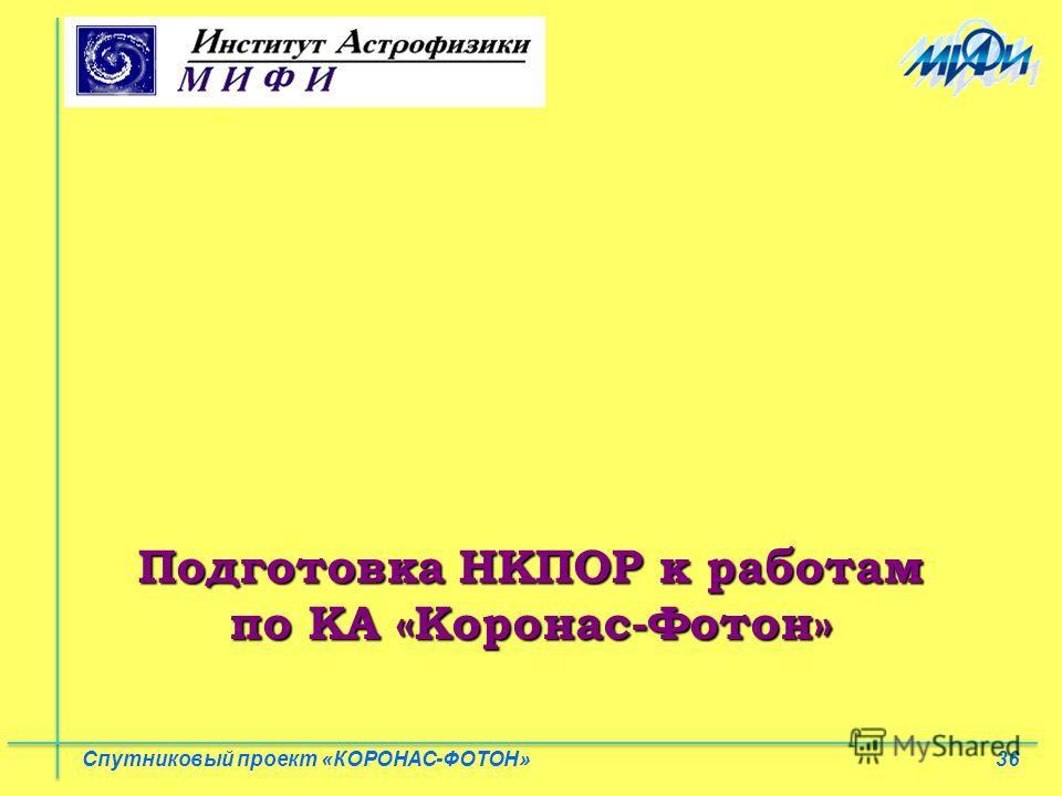 36 Спутниковый проект «КОРОНАС-ФОТОН» Подготовка НКПОР к работам по КА «Коронас-Фотон»