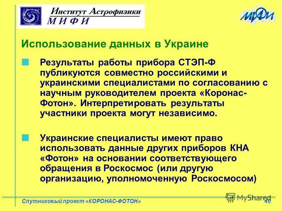 40 Спутниковый проект «КОРОНАС-ФОТОН» Использование данных в Украине Результаты работы прибора СТЭП-Ф публикуются совместно российскими и украинскими специалистами по согласованию с научным руководителем проекта «Коронас- Фотон». Интерпретировать рез