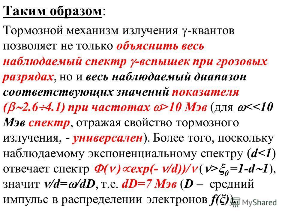 Таким образом: Тормозной механизм излучения -квантов позволяет не только объяснить весь наблюдаемый спектр -вспышек при грозовых разрядах, но и весь наблюдаемый диапазон соответствующих значений показателя ( 2.6 4.1) при частотах >10 Мэв (для 0 =1-d