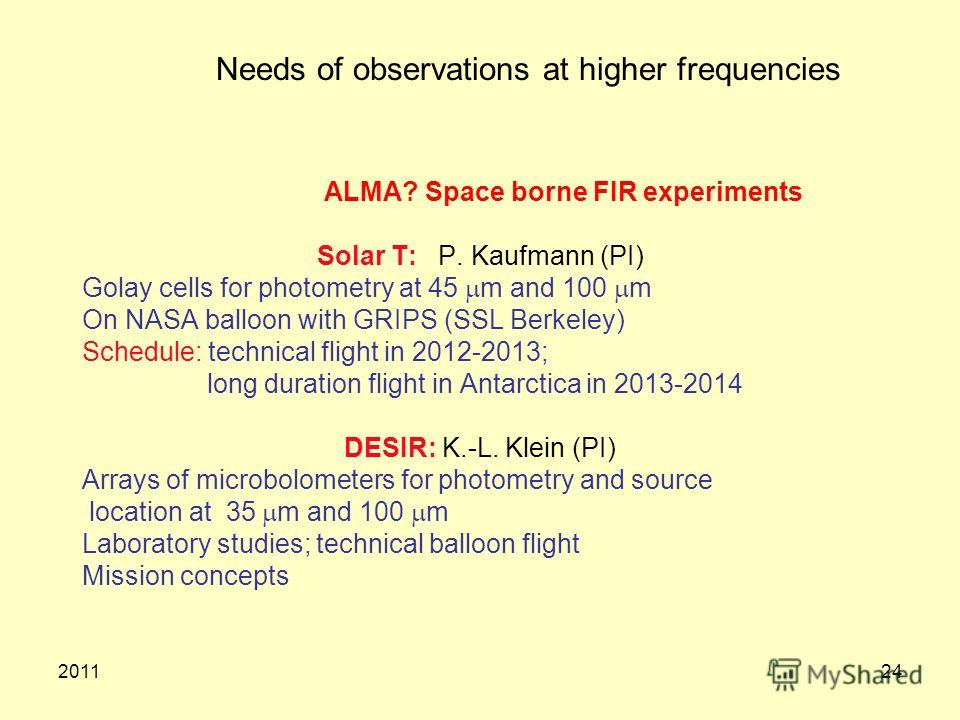 201124 Needs of observations at higher frequencies ALMA? Space borne FIR experiments Solar T: P. Kaufmann (PI) Golay cells for photometry at 45 m and 100 m On NASA balloon with GRIPS (SSL Berkeley) Schedule: technical flight in 2012-2013; long durati