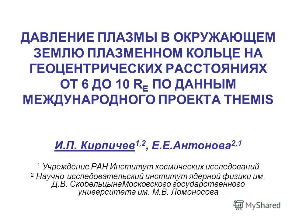 ДАВЛЕНИЕ ПЛАЗМЫ В ОКРУЖАЮЩЕМ ЗЕМЛЮ ПЛАЗМЕННОМ КОЛЬЦЕ НА ГЕОЦЕНТРИЧЕСКИХ РАССТОЯНИЯХ ОТ 6 ДО 10 R E ПО ДАННЫМ МЕЖДУНАРОДНОГО ПРОЕКТА THEMIS И.П. Кирпичев 1,2, Е.Е.Антонова 2,1 1 Учреждение РАН Институт космических исследований 2 Научно-исследовательск