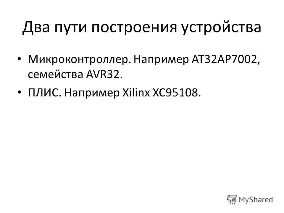 Два пути построения устройства Микроконтроллер. Например AT32AP7002, семейства AVR32. ПЛИС. Например Xilinx XC95108.