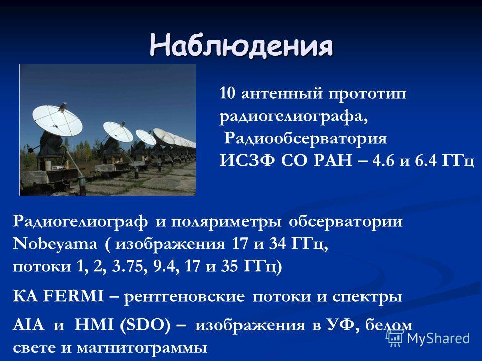 Наблюдения 10 антенный прототип радиогелиографа, Радиообсерватория ИСЗФ СО РАН – 4.6 и 6.4 ГГц Радиoгелиограф и поляриметры обсерватории Nobeyama ( изображения 17 и 34 ГГц, потоки 1, 2, 3.75, 9.4, 17 и 35 ГГц) КА FERMI – рентгеновские потоки и спектр