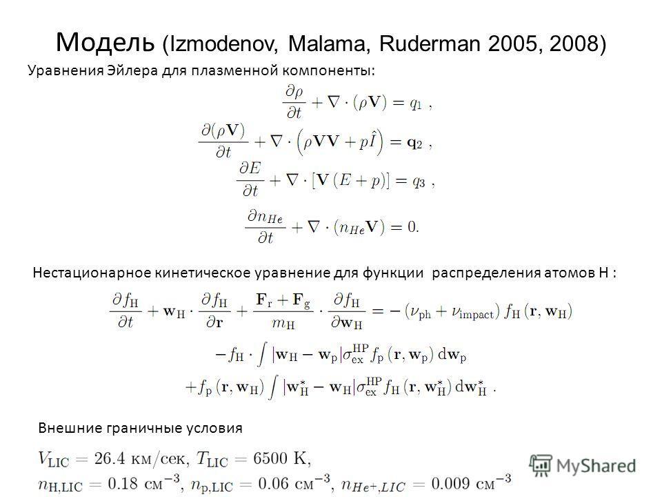 Модель (Izmodenov, Malama, Ruderman 2005, 2008) Уравнения Эйлера для плазменной компоненты: Нестационарное кинетическое уравнение для функции распределения атомов H : Внешние граничные условия