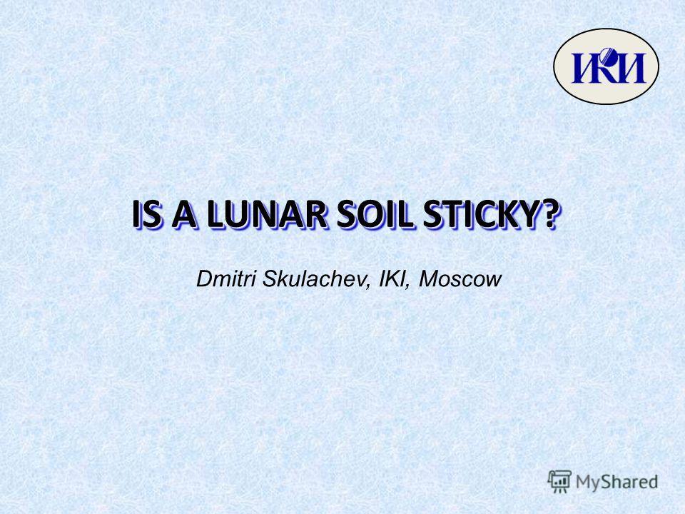 IS A LUNAR SOIL STICKY? Dmitri Skulachev, IKI, Moscow
