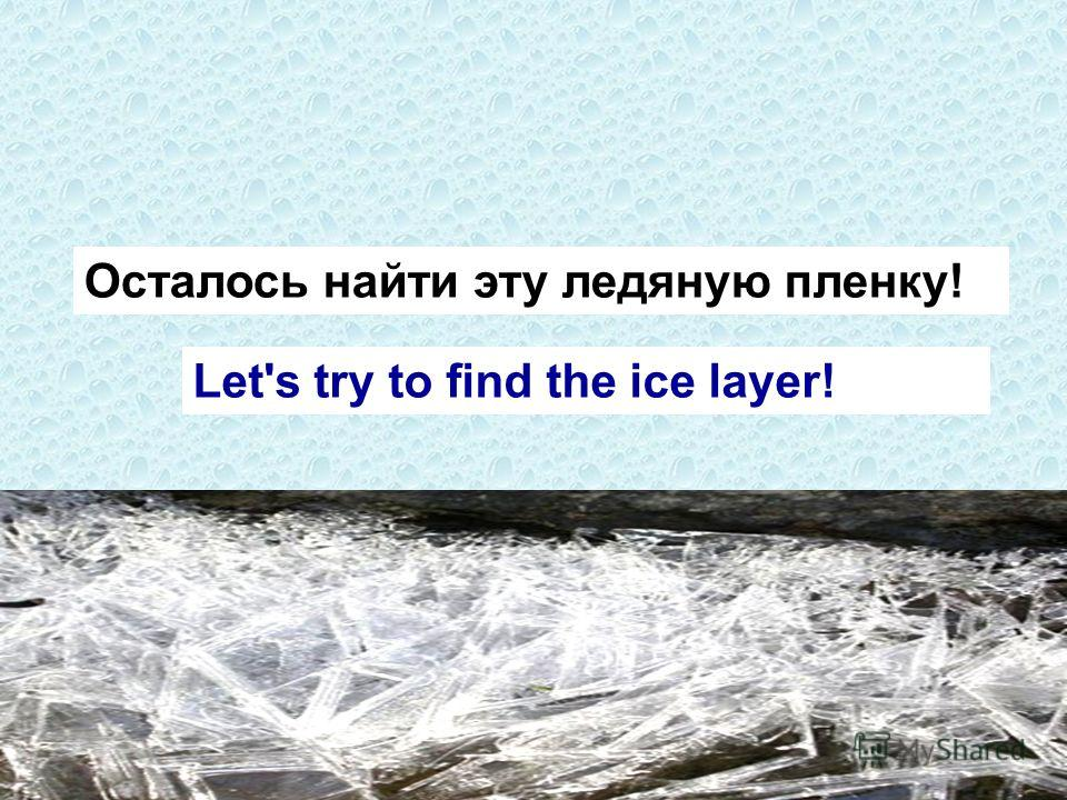Let's try to find the ice layer! Осталось найти эту ледяную пленку!