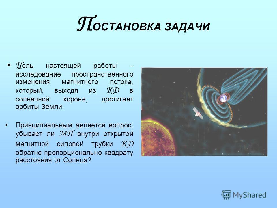 П ОСТАНОВКА ЗАДАЧИ Ц ель настоящей работы – исследование пространственного изменения магнитного потока, который, выходя из КД в солнечной короне, достигает орбиты Земли. Принципиальным является вопрос: убывает ли МП внутри открытой магнитной силовой