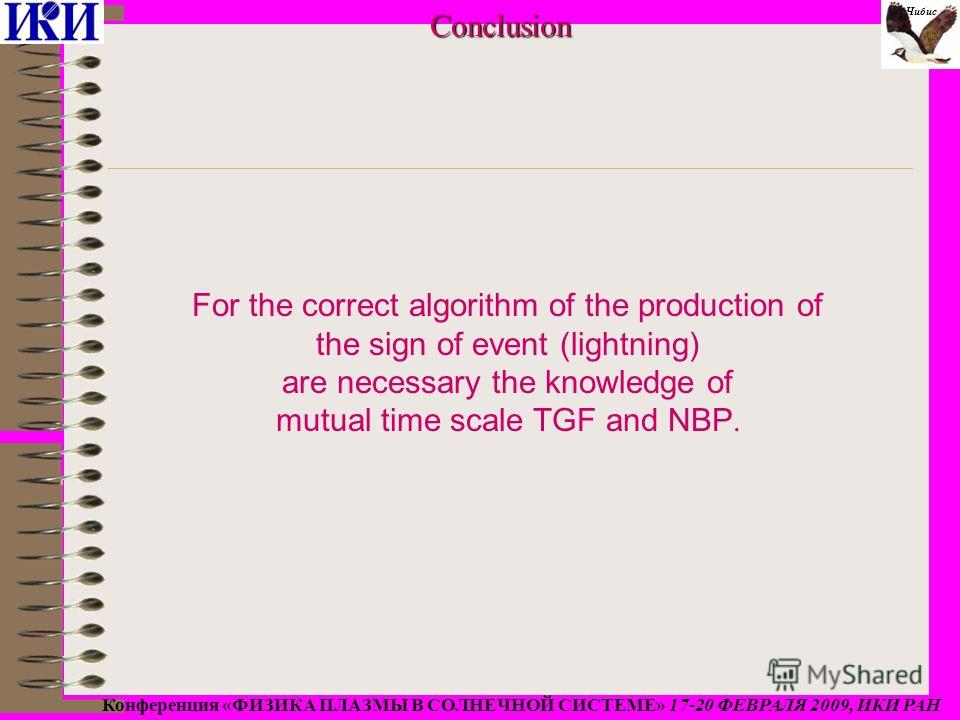 For the correct algorithm of the production of the sign of event (lightning) are necessary the knowledge of mutual time scale TGF and NBP.Conclusion Конференция «ФИЗИКА ПЛАЗМЫ В СОЛНЕЧНОЙ СИСТЕМЕ» 17-20 ФЕВРАЛЯ 2009, ИКИ РАН Чибис
