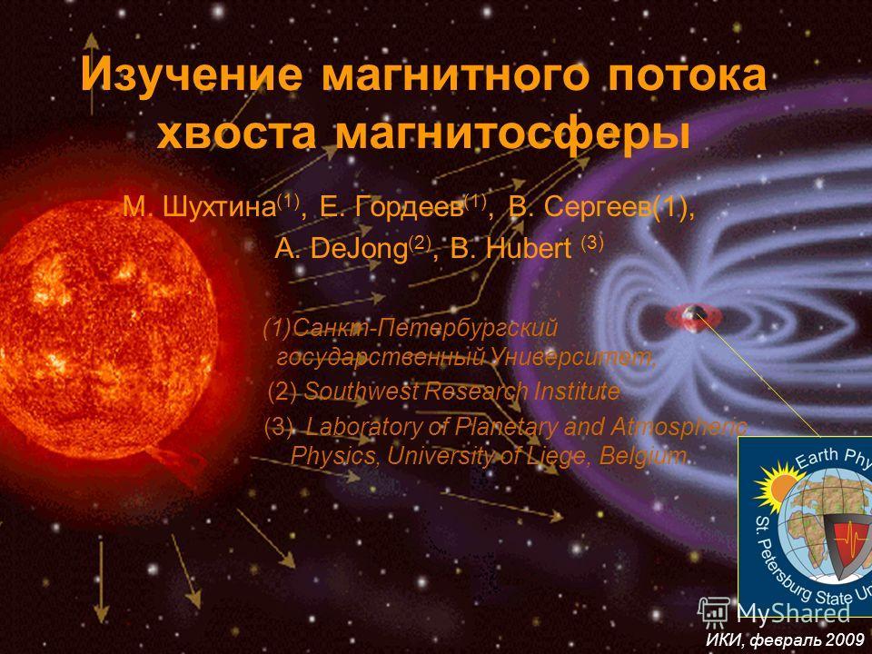ИКИ, февраль 2009 Изучение магнитного потока хвоста магнитосферы М. Шухтина (1), Е. Гордеев (1), В. Сергеев(1), A. DeJong (2), B. Hubert (3) (1)Санкт-Петербургский государственный Университет, (2) Southwest Research Institute (3) Laboratory of Planet