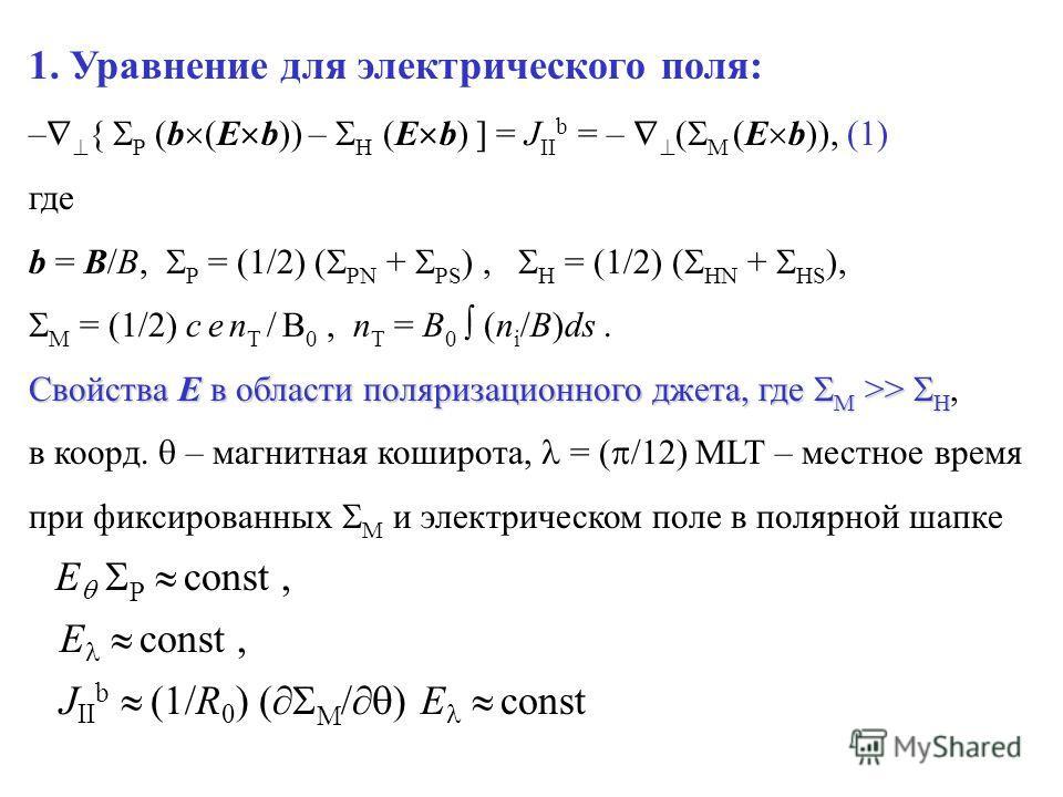 1. Уравнение для электрического поля: – { P (b (E b)) – H (E b) ] = J II b = – ( M (E b)), (1) где b = B/B, P = (1/2) ( PN + PS ), H = (1/2) ( HN + HS ), M = (1/2) c e n T / B 0, n T = B 0 (n i /B)ds. Свойства E в области поляризационного джета, где