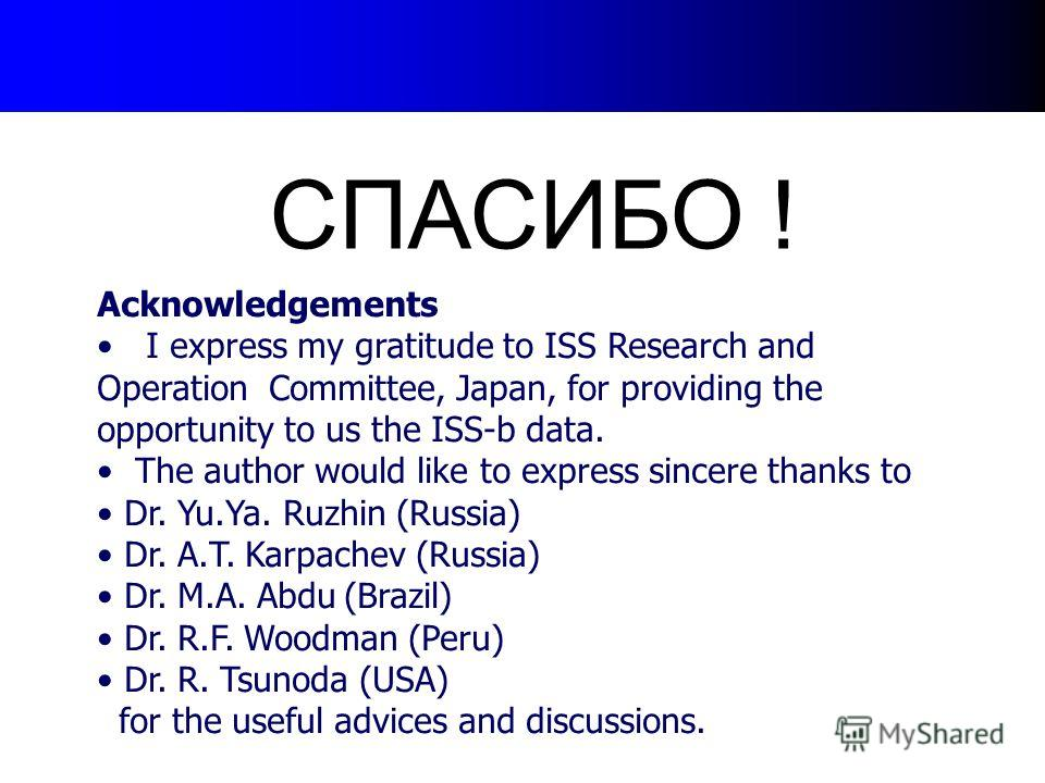 СПАСИБО ! Acknowledgements I express my gratitude to ISS Research and Operation Committee, Japan, for providing the opportunity to us the ISS-b data. The author would like to express sincere thanks to Dr. Yu.Ya. Ruzhin (Russia) Dr. A.T. Karpachev (Ru