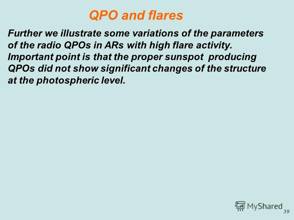 39 QPO and flares Further we illustrate some variations of the parameters of the radio QPOs in ARs with high flare activity. Important point is that the proper sunspot producing QPOs did not show significant changes of the structure at the photospher