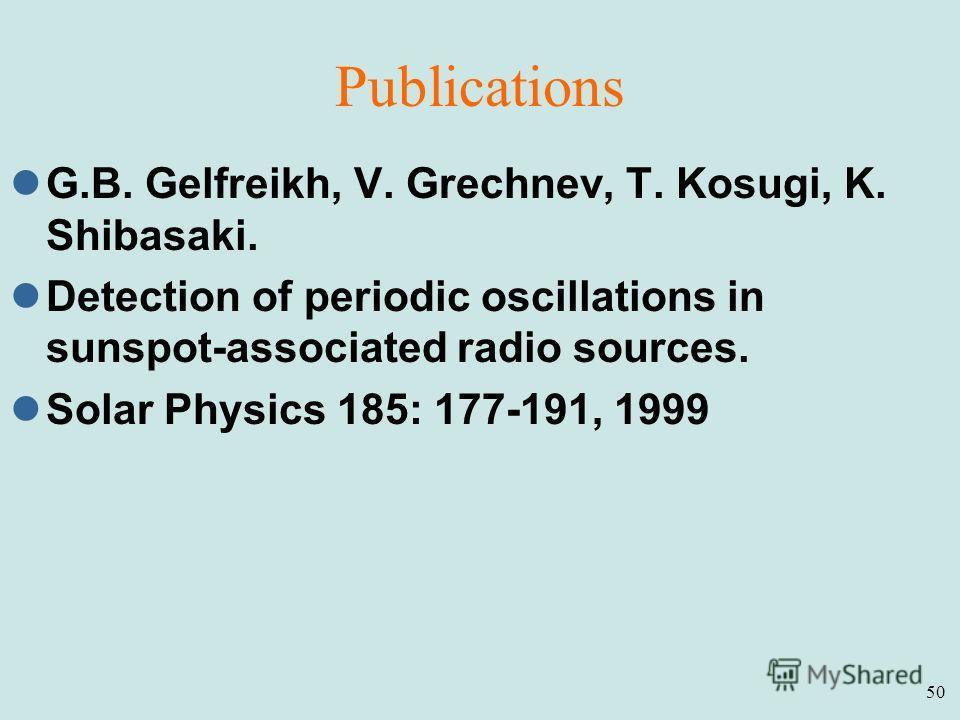 50 Publications G.B. Gelfreikh, V. Grechnev, T. Kosugi, K. Shibasaki. Detection of periodic oscillations in sunspot-associated radio sources. Solar Physics 185: 177-191, 1999
