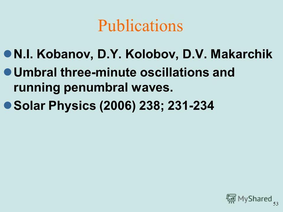 53 Publications N.I. Kobanov, D.Y. Kolobov, D.V. Makarchik Umbral three-minute oscillations and running penumbral waves. Solar Physics (2006) 238; 231-234