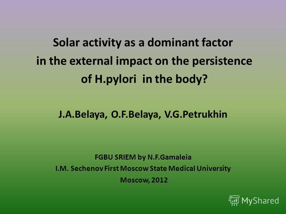 Solar activity as a dominant factor in the external impact on the persistence of H.pylori in the body? J.A.Belaya, O.F.Belaya, V.G.Petrukhin FGBU SRIEM by N.F.Gamaleia I.M. Sechenov First Moscow State Medical University Moscow, 2012