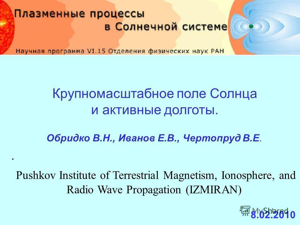 1 Крупномасштабное поле Солнца и активные долготы. Обридко В.Н., Иванов Е.В., Чертопруд В.Е.. Pushkov Institute of Terrestrial Magnetism, Ionosphere, and Radio Wave Propagation (IZMIRAN) 8.02.2010
