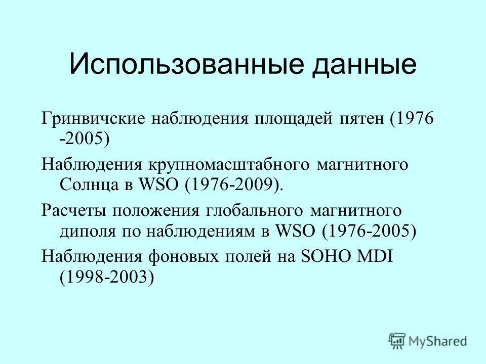 Использованные данные Гринвичские наблюдения площадей пятен (1976 -2005) Наблюдения крупномасштабного магнитного Солнца в WSO (1976-2009). Расчеты положения глобального магнитного диполя по наблюдениям в WSO (1976-2005) Наблюдения фоновых полей на SO