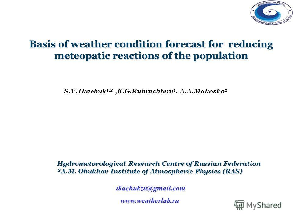 Basis of weather condition forecast for reducing meteopatic reactions of the population www.weatherlab.ru S.V.Tkachuk 1,2,K.G.Rubinshtein 1, A.A.Makosko 2 Hydrometorological Research Centre of Russian Federation ²A.M. Obukhov Institute of Atmospheric