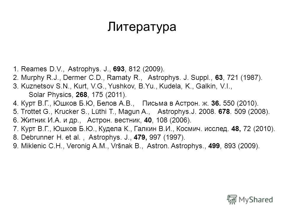 Литература 1. Reames D.V., Astrophys. J., 693, 812 (2009). 2. Murphy R.J., Dermer C.D., Ramaty R., Astrophys. J. Suppl., 63, 721 (1987). 3. Kuznetsov S.N., Kurt, V.G., Yushkov, B.Yu., Kudela, K., Galkin, V.I., Solar Physics, 268, 175 (2011). 4. Курт