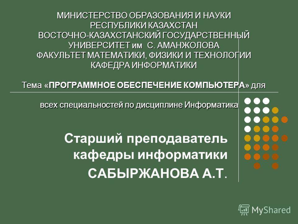 МИНИСТЕРСТВО ОБРАЗОВАНИЯ И НАУКИ РЕСПУБЛИКИ КАЗАХСТАН ВОСТОЧНО-КАЗАХСТАНСКИЙ ГОСУДАРСТВЕННЫЙ УНИВЕРСИТЕТ им С. АМАНЖОЛОВА ФАКУЛЬТЕТ МАТЕМАТИКИ, ФИЗИКИ И ТЕХНОЛОГИИ КАФЕДРА ИНФОРМАТИКИ Тема «ПРОГРАММНОЕ ОБЕСПЕЧЕНИЕ КОМПЬЮТЕРА» для всех специальностей