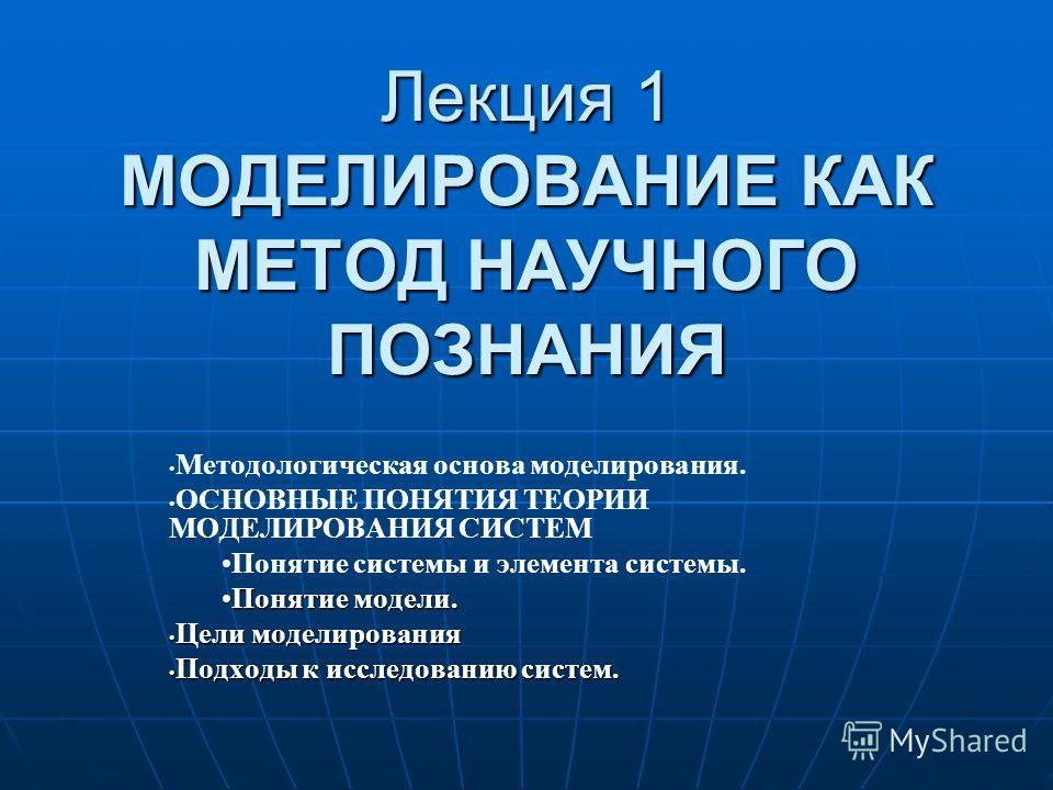 Лекция 1 МОДЕЛИРОВАНИЕ КАК МЕТОД НАУЧНОГО ПОЗНАНИЯ Методологическая основа моделирования. ОСНОВНЫЕ ПОНЯТИЯ ТЕОРИИ МОДЕЛИРОВАНИЯ СИСТЕМ Понятие системы и элемента системы. Понятие модели.Понятие модели. Цели моделирования Цели моделирования Подходы к